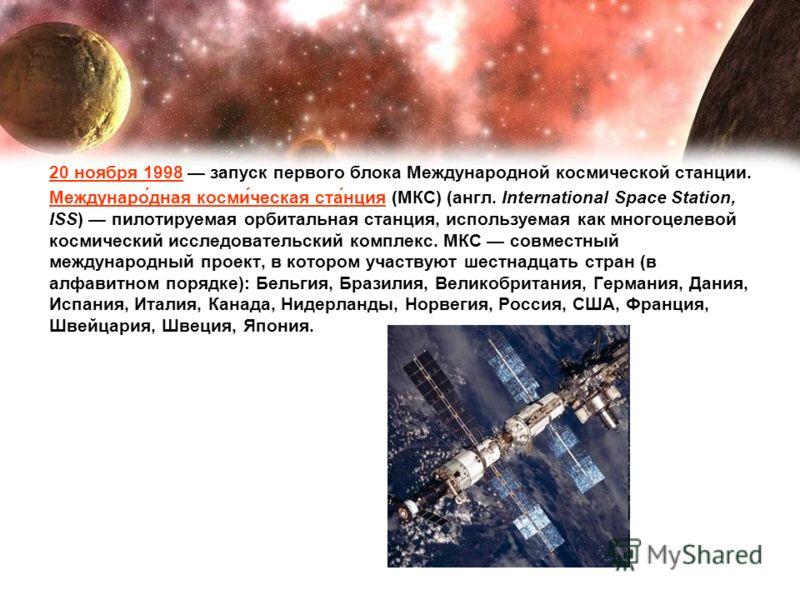 20 ноября 1998 запуск первого блока Международной космической станции. Междунаро́дная косми́ческая ста́нция (МКС) (англ. International Space Station, ISS) пилотируемая орбитальная станция, используемая как многоцелевой космический исследовательский к