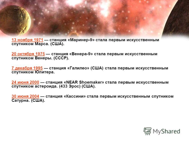 13 ноября 1971 станция «Маринер-9» стала первым искусственным спутником Марса. (США). 20 октября 1975 станция «Венера-9» стала первым искусственным спутником Венеры. (СССР). 7 декабря 1995 станция «Галилео» (США) стала первым искусственным спутником