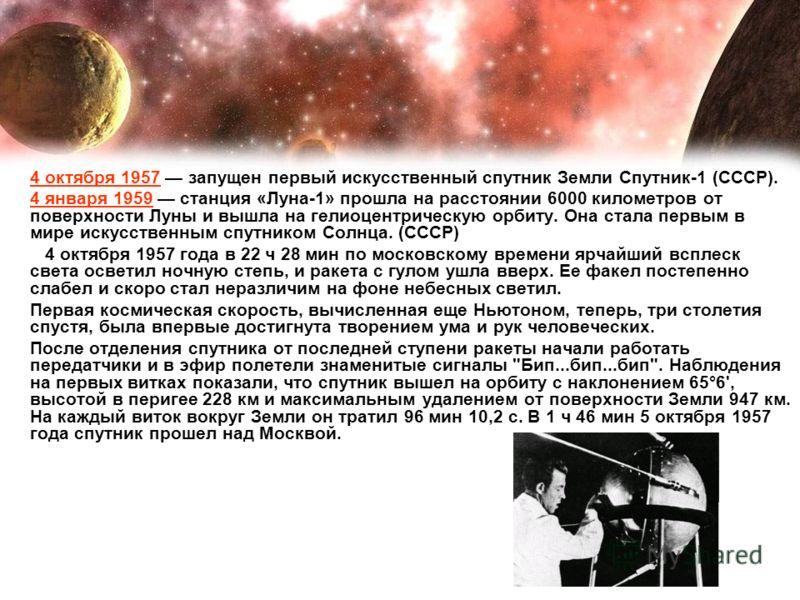 4 октября 1957 запущен первый искусственный спутник Земли Спутник-1 (СССР). 4 января 1959 станция «Луна-1» прошла на расстоянии 6000 километров от поверхности Луны и вышла на гелиоцентрическую орбиту. Она стала первым в мире искусственным спутником С