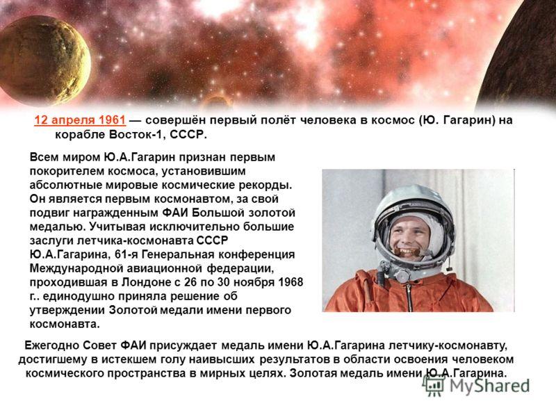 12 апреля 1961 совершён первый полёт человека в космос (Ю. Гагарин) на корабле Восток-1, СССР. Всем миром Ю.А.Гагарин признан первым покорителем космоса, установившим абсолютные мировые космические рекорды. Он является первым космонавтом, за свой под