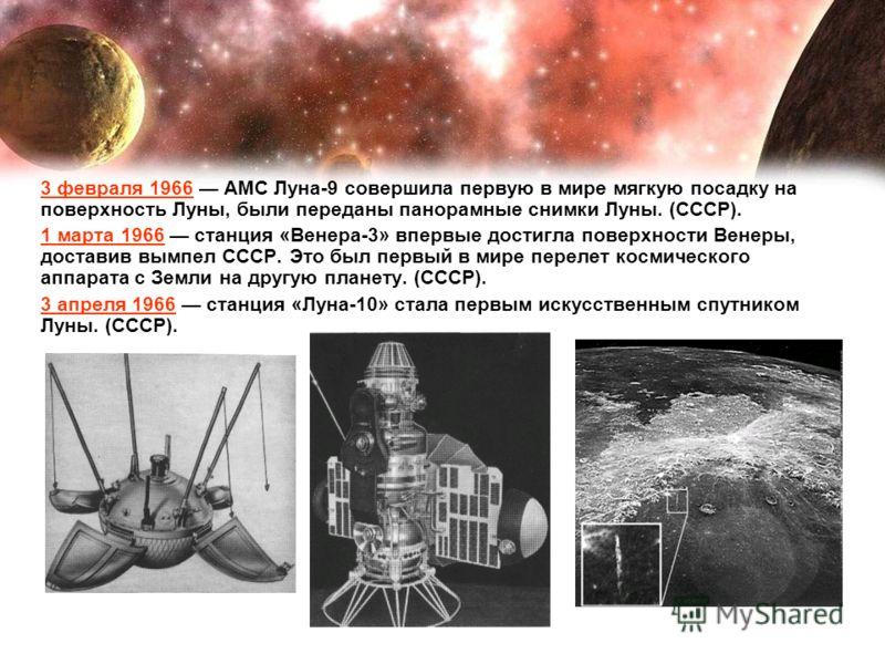 3 февраля 1966 АМС Луна-9 совершила первую в мире мягкую посадку на поверхность Луны, были переданы панорамные снимки Луны. (СССР). 1 марта 1966 станция «Венера-3» впервые достигла поверхности Венеры, доставив вымпел СССР. Это был первый в мире перел