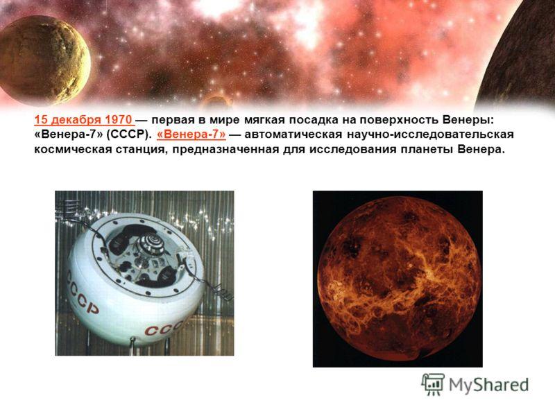 15 декабря 1970 первая в мире мягкая посадка на поверхность Венеры: «Венера-7» (СССР). «Венера-7» автоматическая научно-исследовательская космическая станция, предназначенная для исследования планеты Венера.