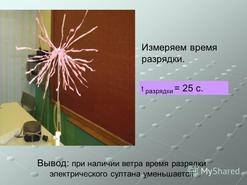 Измеряем время разрядки. t разрядки = 25 с. Вывод: при наличии ветра время разрядки электрического султана уменьшается