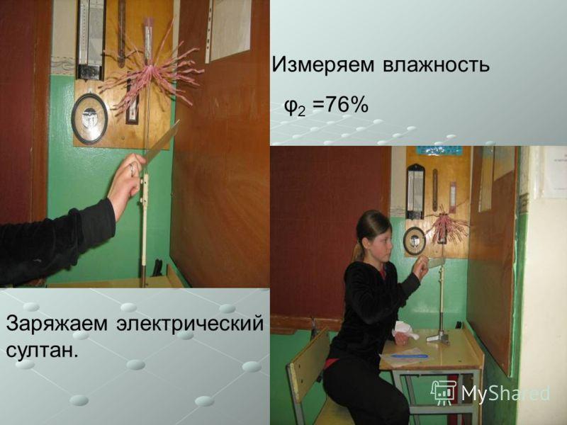 Заряжаем электрический султан. Измеряем влажность φ 2 =76%