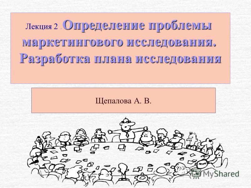 Определение проблемы Лекция 2. Определение проблемы маркетингового исследования. Разработка плана исследования Щепалова А. В.