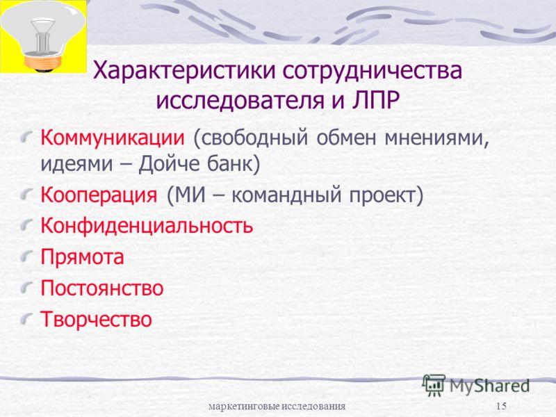 маркетинговые исследования15 Характеристики сотрудничества исследователя и ЛПР Коммуникации (свободный обмен мнениями, идеями – Дойче банк) Кооперация (МИ – командный проект) Конфиденциальность Прямота Постоянство Творчество