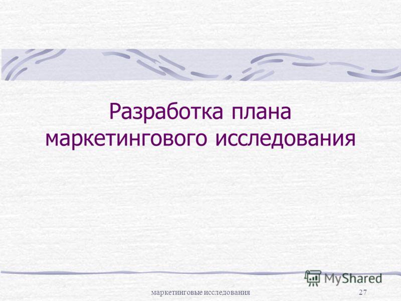 маркетинговые исследования27 Разработка плана маркетингового исследования