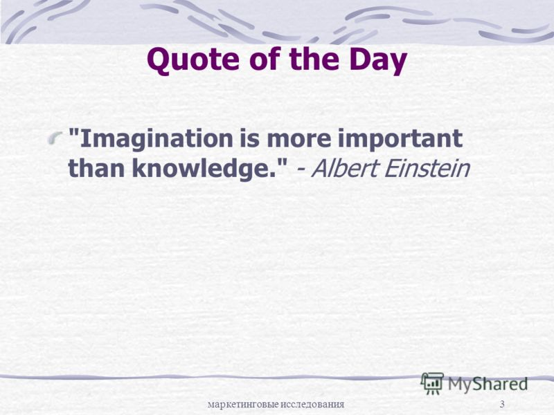 маркетинговые исследования3 Quote of the Day Imagination is more important than knowledge. - Albert Einstein