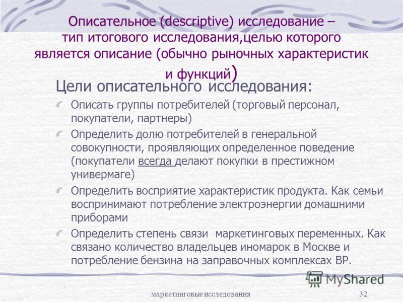 маркетинговые исследования32 Описательное Описательное (descriptive) исследование – тип итогового исследования,целью которого является описание (обычно рыночных характеристик и функций ) Цели описательного исследования: Описать группы потребителей (т