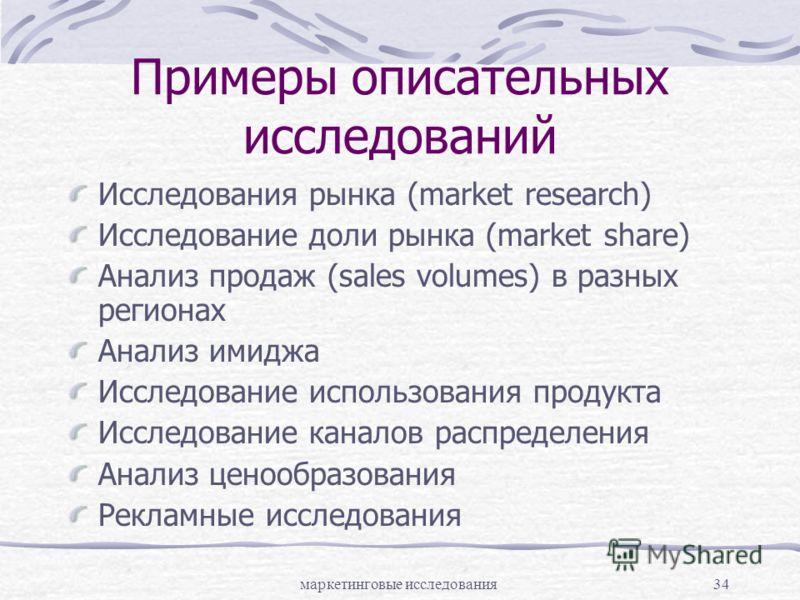 маркетинговые исследования34 Примеры описательных исследований Исследования рынка (market research) Исследование доли рынка (market share) Анализ продаж (sales volumes) в разных регионах Анализ имиджа Исследование использования продукта Исследование