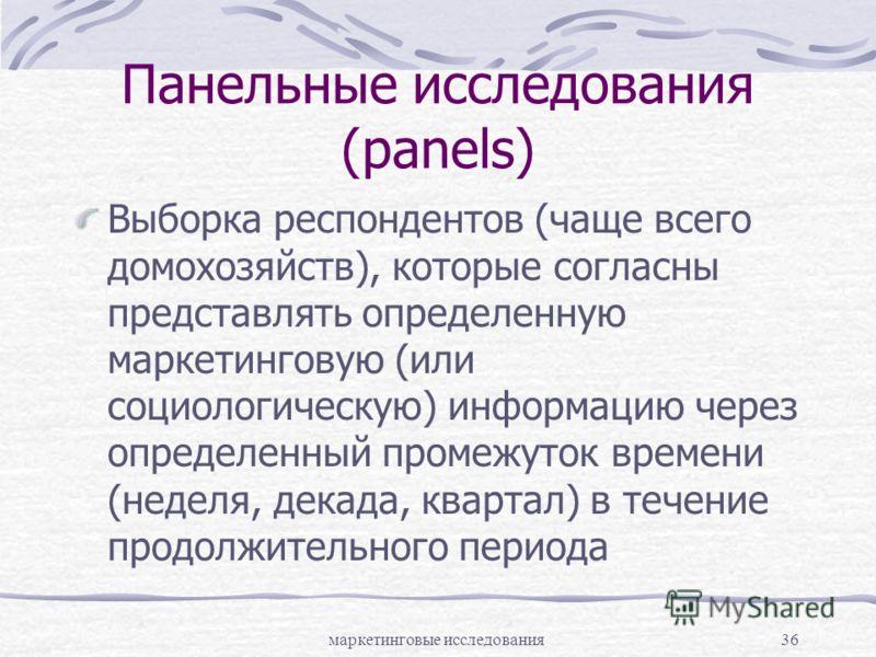 маркетинговые исследования36 Панельные исследования (panels) Выборка респондентов (чаще всего домохозяйств), которые согласны представлять определенную маркетинговую (или социологическую) информацию через определенный промежуток времени (неделя, дека