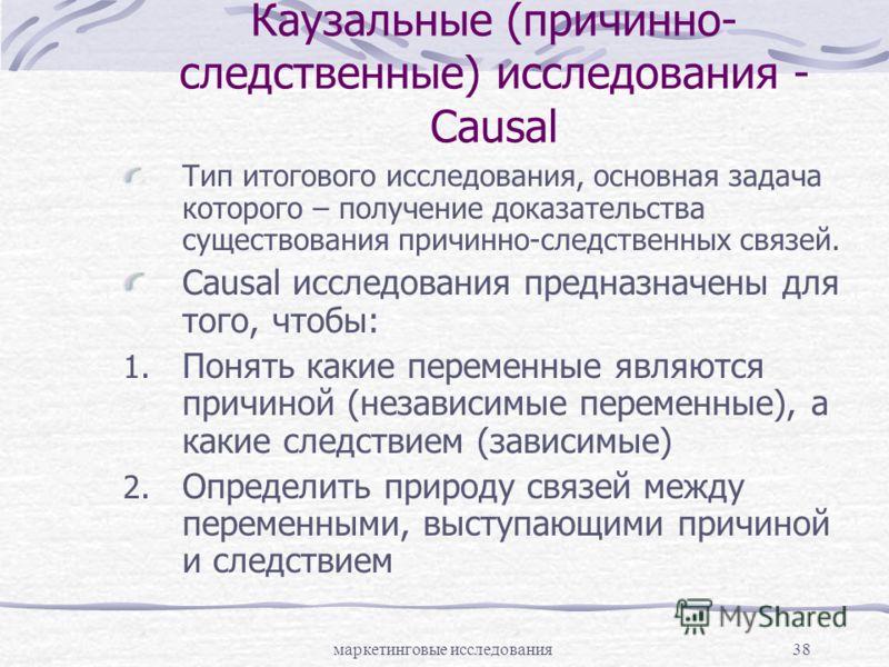 маркетинговые исследования38 Каузальные (причинно- следственные) исследования - Causal Тип итогового исследования, основная задача которого – получение доказательства существования причинно-следственных связей. Causal исследования предназначены для т
