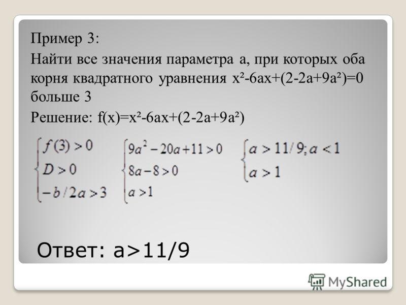 Ответ: а>11/9 Пример 3: Найти все значения параметра а, при которых оба корня квадратного уравнения x²-6ax+(2-2a+9a²)=0 больше 3 Решение: f(x)=x²-6ax+(2-2a+9a²)