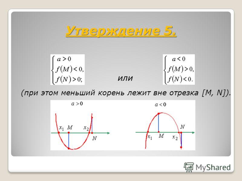 Утверждение 5. или (при этом меньший корень лежит вне отрезка [M, N]).