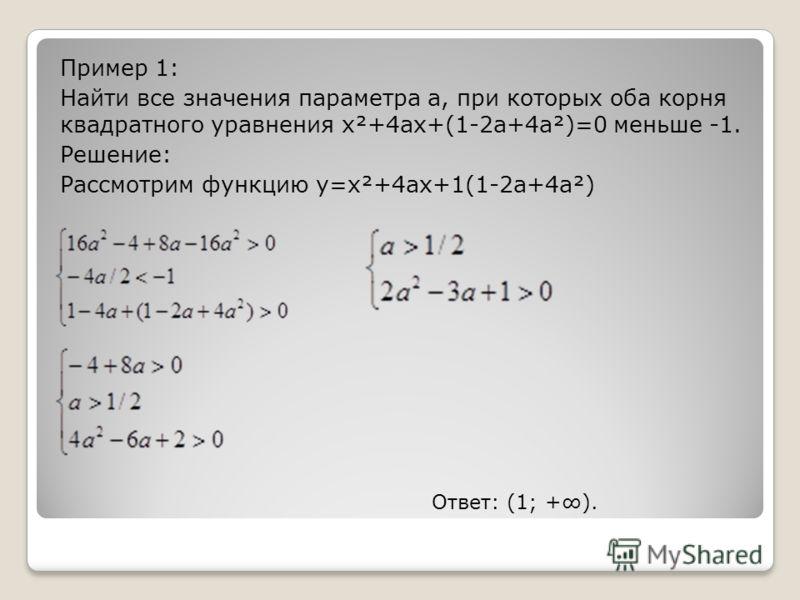 Пример 1: Найти все значения параметра а, при которых оба корня квадратного уравнения x²+4ax+(1-2a+4a²)=0 меньше -1. Решение: Рассмотрим функцию y=x²+4ax+1(1-2a+4a²) Ответ: (1; +).