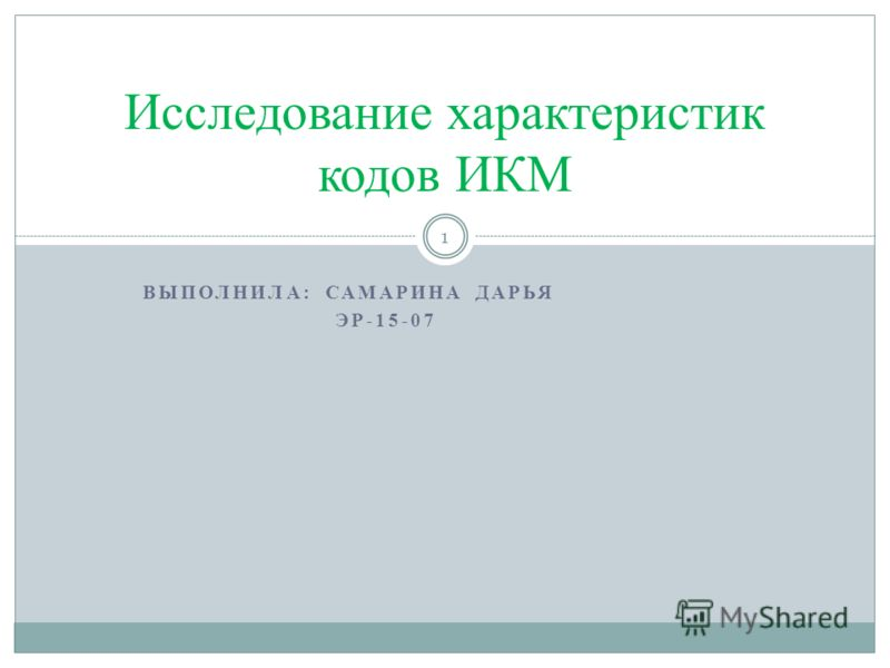 ВЫПОЛНИЛА: САМАРИНА ДАРЬЯ ЭР-15-07 Исследование характеристик кодов ИКМ 1