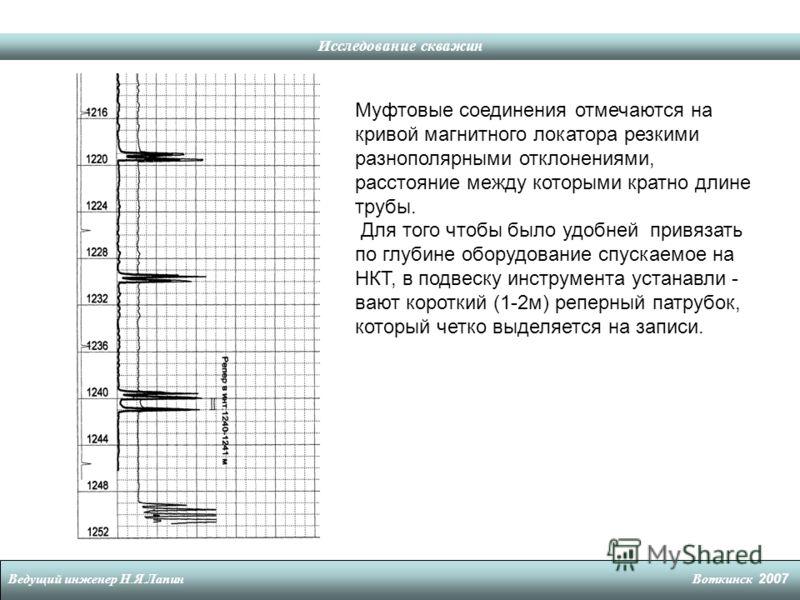 Исследование скважин Ведущий инженер Н. Я. Лапин Воткинск 2007 Муфтовые соединения отмечаются на кривой магнитного локатора резкими разнополярными отклонениями, расстояние между которыми кратно длине трубы. Для того чтобы было удобней привязать по гл