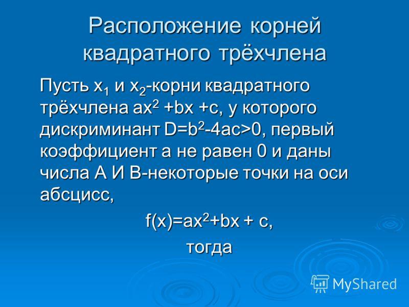Расположение корней квадратного трёхчлена Пусть x 1 и x 2 -корни квадратного трёхчлена ax 2 +bx +c, у которого дискриминант D=b 2 -4ac>0, первый коэффициент a не равен 0 и даны числа А И В-некоторые точки на оси абсцисс, Пусть x 1 и x 2 -корни квадра