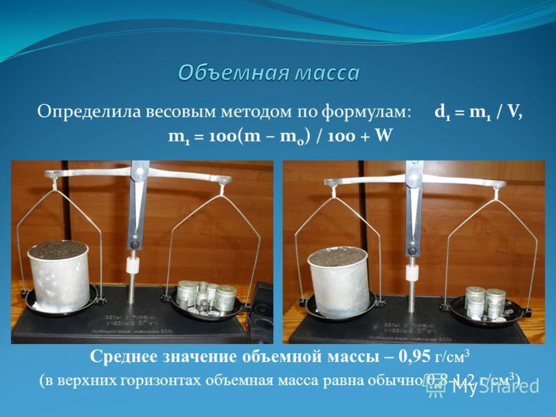 Определила весовым методом по формулам: d 1 = m 1 / V, m 1 = 100(m – m 0 ) / 100 + W Среднее значение объемной массы – 0,95 г/см 3 (в верхних горизонтах объемная масса равна обычно 0,8-1,2 г/см 3 )