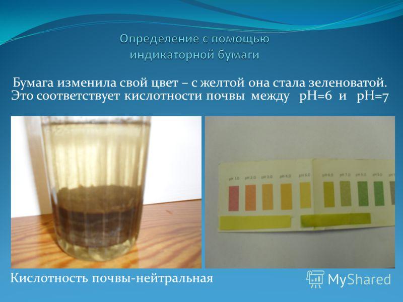 Бумага изменила свой цвет – с желтой она стала зеленоватой. Это соответствует кислотности почвы между рН=6 и рН=7 Кислотность почвы-нейтральная