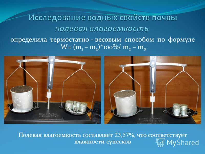 определила термостатно - весовым способом по формуле W= (m 1 – m 2 )*100%/ m 2 – m 0 Полевая влагоемкость составляет 23,57%, что соответствует влажности супесков