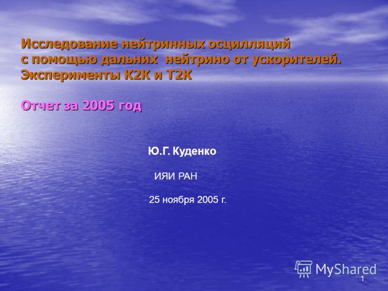 1 Исследование нейтринных осцилляций с помощью дальних нейтрино от ускорителей. Эксперименты К2К и Т2К Отчет за 2005 год Ю.Г. Куденко ИЯИ РАН 25 ноября 2005 г.