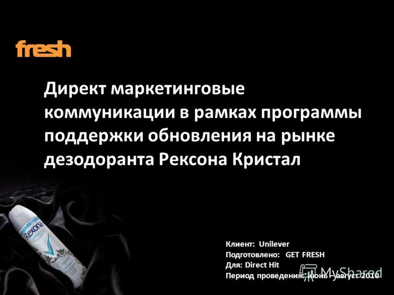 Директ маркетинговые коммуникации в рамках программы поддержки обновления на рынке дезодоранта Рексона Кристал Клиент: Unilever Подготовлено: GET FRESH Для: Direct Hit Период проведения: июнь – август 2010