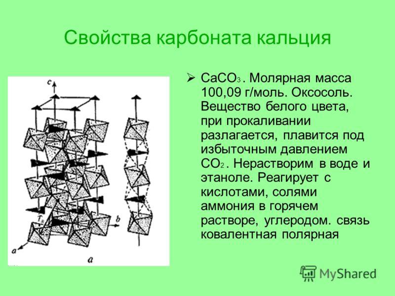 Свойства карбоната кальция CaCO 3. Молярная масса 100,09 г/моль. Оксосоль. Вещество белого цвета, при прокаливании разлагается, плавится под избыточным давлением CO 2. Нерастворим в воде и этаноле. Реагирует с кислотами, солями аммония в горячем раст