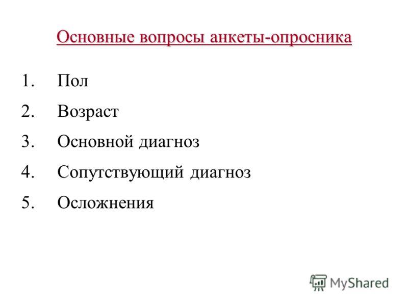 Основные вопросы анкеты-опросника 1.Пол 2.Возраст 3.Основной диагноз 4.Сопутствующий диагноз 5.Осложнения