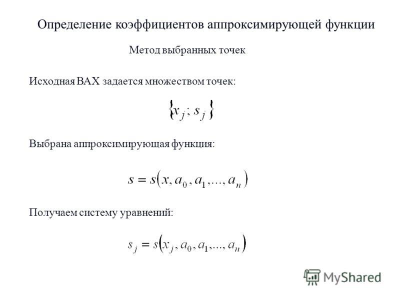 2 Метод выбранных точек Определение коэффициентов аппроксимирующей функции Исходная ВАХ задается множеством точек: Выбрана аппроксимирующая функция: Получаем систему уравнений: