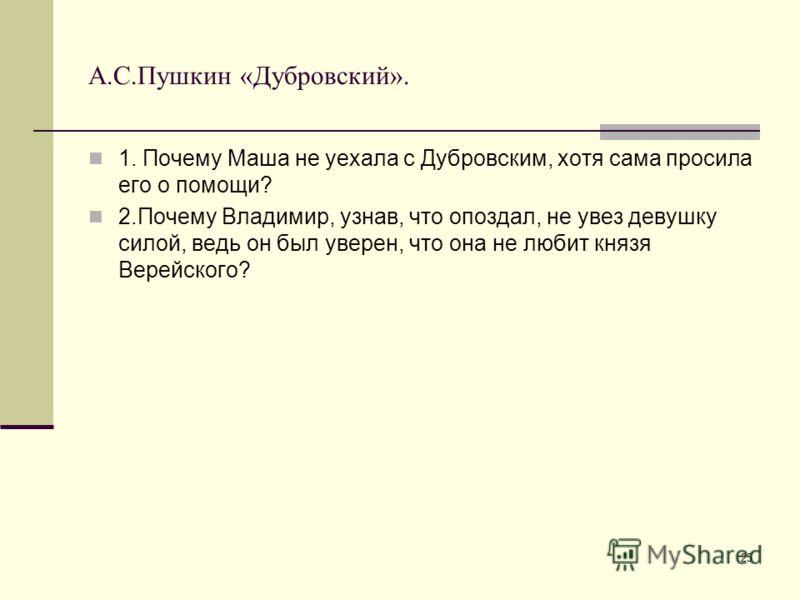25 А.С.Пушкин «Дубровский». 1. Почему Маша не уехала с Дубровским, хотя сама просила его о помощи? 2.Почему Владимир, узнав, что опоздал, не увез девушку силой, ведь он был уверен, что она не любит князя Верейского?