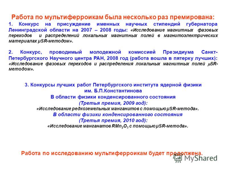 Работа по мультиферроикам была несколько раз премирована: 1. Конкурс на присуждение именных научных стипендий губернатора Ленинградской области на 2007 – 2008 годы: «Исследование магнитных фазовых переходов и распределений локальных магнитных полей в