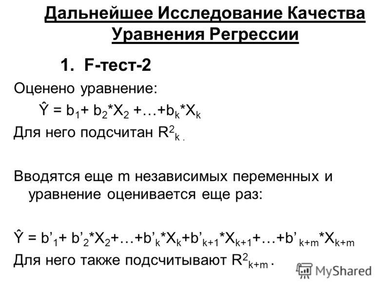 Дальнейшее Исследование Качества Уравнения Регрессии 1. F-тест-2 Оценено уравнение: Ŷ = b 1 + b 2 *X 2 +…+b k *X k Для него подсчитан R 2 k. Вводятся еще m независимых переменных и уравнение оценивается еще раз: Ŷ = b 1 + b 2 *X 2 +…+b k *X k +b k+1