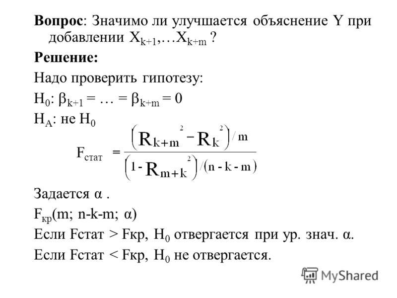 Вопрос: Значимо ли улучшается объяснение Y при добавлении X k+1,…X k+m ? Решение: Надо проверить гипотезу: H 0 : k+1 = … = k+m = 0 H A : не H 0 F стат Задается α. F кр (m; n-k-m; α) Если Fстат > Fкр, H 0 отвергается при ур. знач. α. Если Fстат < Fкр,