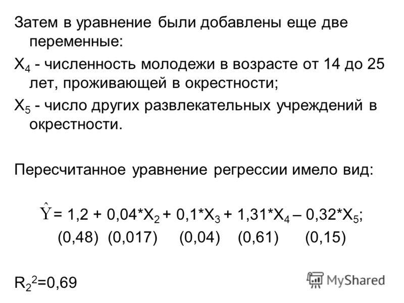 Затем в уравнение были добавлены еще две переменные: X 4 - численность молодежи в возрасте от 14 до 25 лет, проживающей в окрестности; X 5 - число других развлекательных учреждений в окрестности. Пересчитанное уравнение регрессии имело вид: = 1,2 + 0