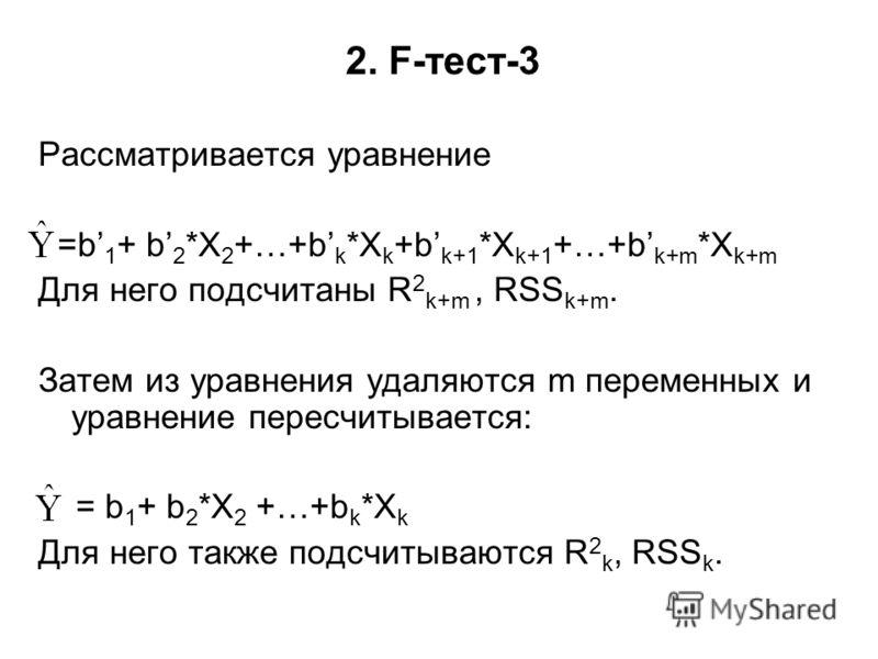 2. F-тест-3 Рассматривается уравнение =b 1 + b 2 *X 2 +…+b k *X k +b k+1 *X k+1 +…+b k+m *X k+m Для него подсчитаны R 2 k+m, RSS k+m. Затем из уравнения удаляются m переменных и уравнение пересчитывается: = b 1 + b 2 *X 2 +…+b k *X k Для него также п