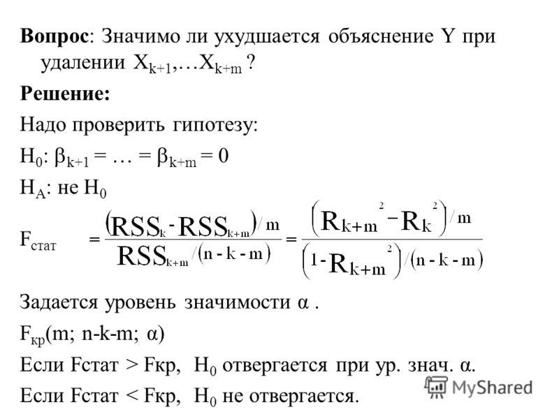 Вопрос: Значимо ли ухудшается объяснение Y при удалении X k+1,…X k+m ? Решение: Надо проверить гипотезу: H 0 : k+1 = … = k+m = 0 H A : не H 0 F стат Задается уровень значимости α. F кр (m; n-k-m; α) Если Fстат > Fкр, H 0 отвергается при ур. знач. α.