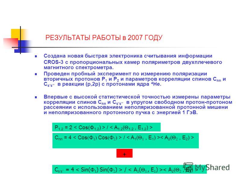 РЕЗУЛЬТАТЫ РАБОТЫ в 2007 ГОДУ Создана новая быстрая электроника считывания информации CROS-3 с пропорциональных камер поляриметров двухплечевого магнитного спектрометра. Проведен пробный эксперимент по измерению поляризации вторичных протонов P 1 и P