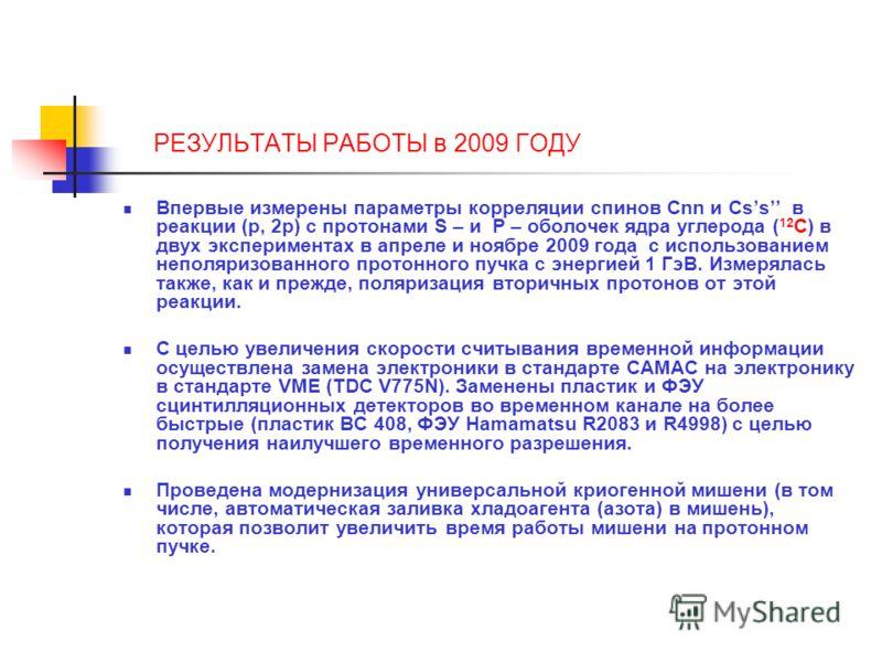 РЕЗУЛЬТАТЫ РАБОТЫ в 2009 ГОДУ Впервые измерены параметры корреляции спинов Cnn и Css в реакции (p, 2p) с протонами S – и P – оболочек ядра углерода ( 12 C) в двух экспериментах в апреле и ноябре 2009 года с использованием неполяризованного протонного