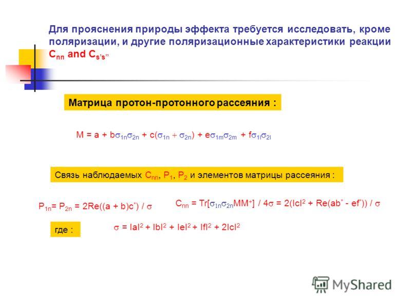 Для прояснения природы эффекта требуется исследовать, кроме поляризации, и другие поляризационные характеристики реакции C nn and C ss Матрица протон-протонного рассеяния : M = a + b 1n 2n + c( 1n 2n ) + e 1m 2m + f 1l 2l Связь наблюдаемых С nn, P 1,