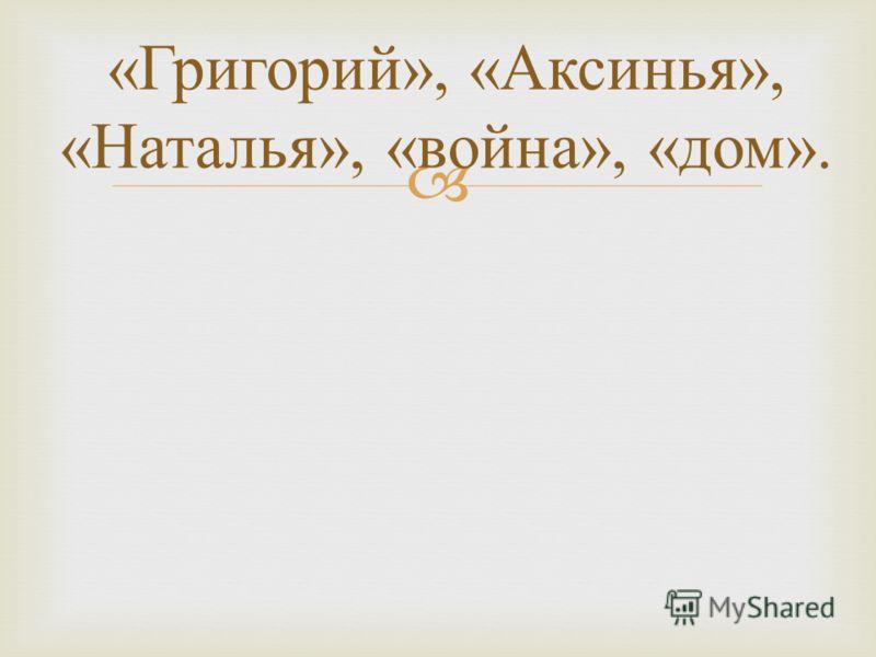 « Григорий », « Аксинья », « Наталья », « война », « дом ».