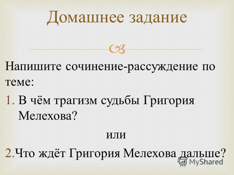 Напишите сочинение - рассуждение по теме : 1.В чём трагизм судьбы Григория Мелехова ? или 2. Что ждёт Григория Мелехова дальше ? Домашнее задание