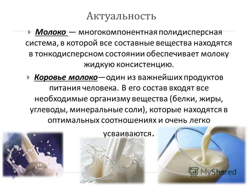 Актуальность Молоко многокомпонентная полидисперсная система, в которой все составные вещества находятся в тонкодисперсном состоянии обеспечивает молоку жидкую консистенцию. Коровье молокоодин из важнейших продуктов питания человека. В его состав вхо