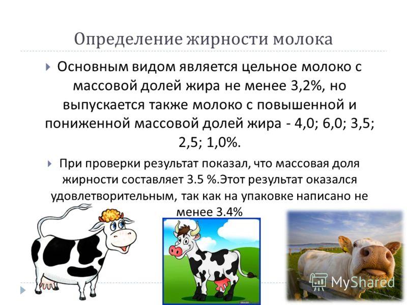 Определение жирности молока Основным видом является цельное молоко с массовой долей жира не менее 3,2%, но выпускается также молоко с повышенной и пониженной массовой долей жира - 4,0; 6,0; 3,5; 2,5; 1,0%. При проверки результат показал, что массовая