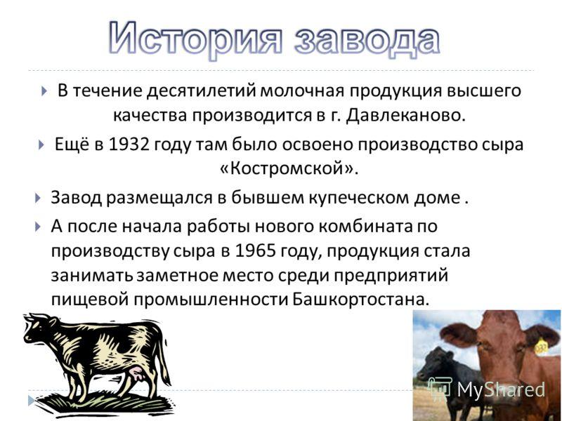 В течение десятилетий молочная продукция высшего качества производится в г. Давлеканово. Ещё в 1932 году там было освоено производство сыра «Костромской». Завод размещался в бывшем купеческом доме. А после начала работы нового комбината по производст