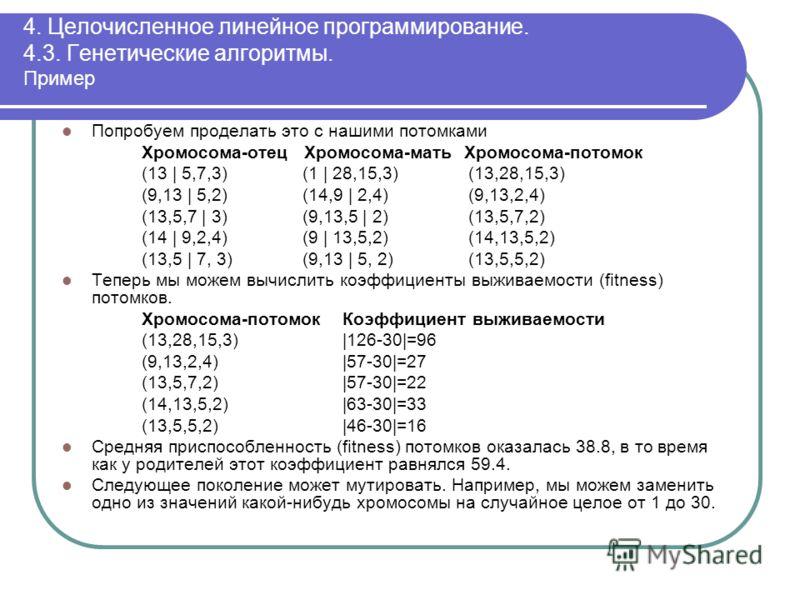 4. Целочисленное линейное программирование. 4.3. Генетические алгоритмы. Пример Попробуем проделать это с нашими потомками Хромосома-отец Хромосома-мать Хромосома-потомок (13 | 5,7,3) (1 | 28,15,3) (13,28,15,3) (9,13 | 5,2) (14,9 | 2,4) (9,13,2,4) (1