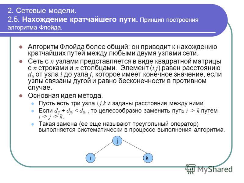 2. Сетевые модели. 2.5. Нахождение кратчайшего пути. Принцип построения алгоритма Флойда. Алгоритм Флойда более общий: он приводит к нахождению кратчайших путей между любыми двумя узлами сети. Сеть с n узлами представляется в виде квадратной матрицы