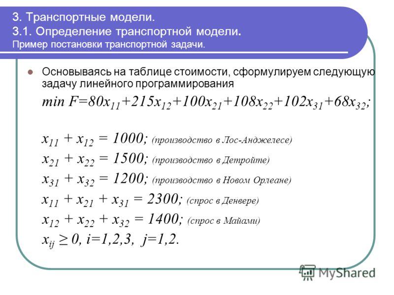 3. Транспортные модели. 3.1. Определение транспортной модели. Пример постановки транспортной задачи. Основываясь на таблице стоимости, сформулируем следующую задачу линейного программирования min F=80x 11 +215x 12 +100x 21 +108x 22 +102x 31 +68x 32 ;