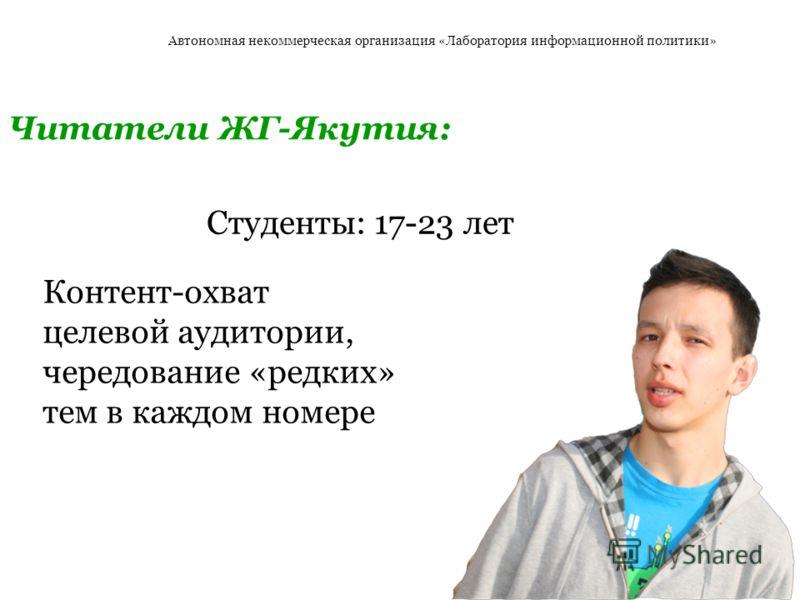Студенты: 17-23 лет Автономная некоммерческая организация «Лаборатория информационной политики» Читатели ЖГ-Якутия: Контент-охват целевой аудитории, чередование «редких» тем в каждом номере