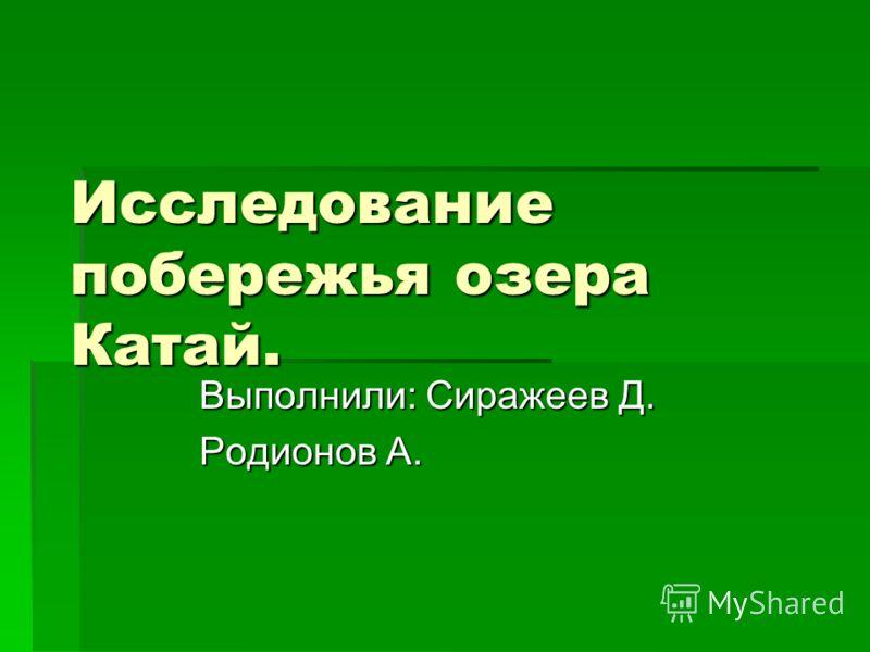 Исследование побережья озера Катай. Выполнили: Сиражеев Д. Родионов А.